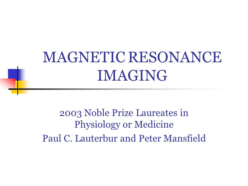 MAGNETIC RESONANCE IMAGING 2003 Noble Prize Laureates in Physiology or Medicine Paul C.