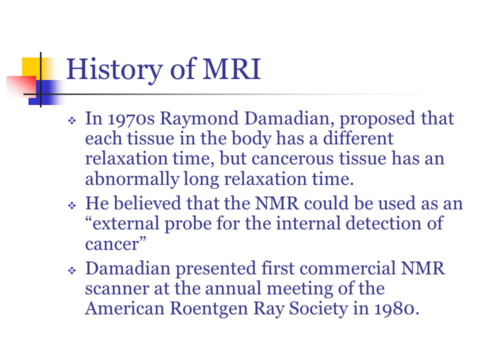 History of MRI  In 1970s Raymond Damadian, proposed that each tissue in the body has a different relaxation time, but cancerous tissue has an abnormally long relaxation time.