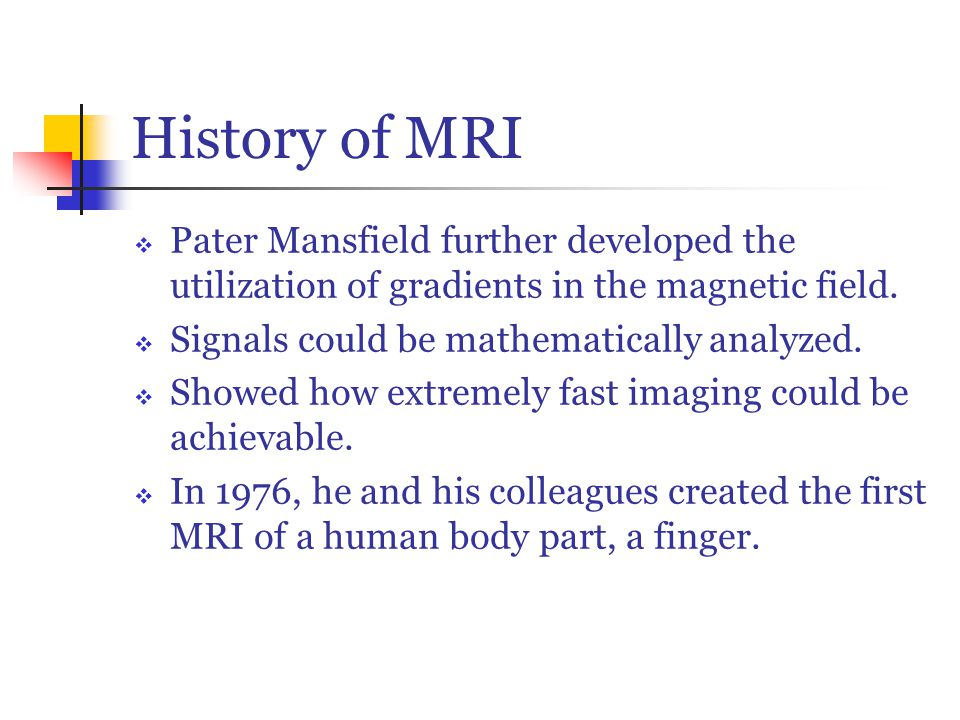 History of MRI  Pater Mansfield further developed the utilization of gradients in the magnetic field.