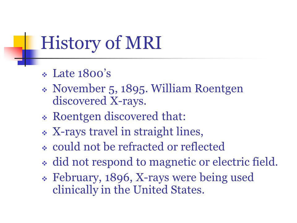History of MRI  Late 1800's  November 5, 1895. William Roentgen discovered X-rays.