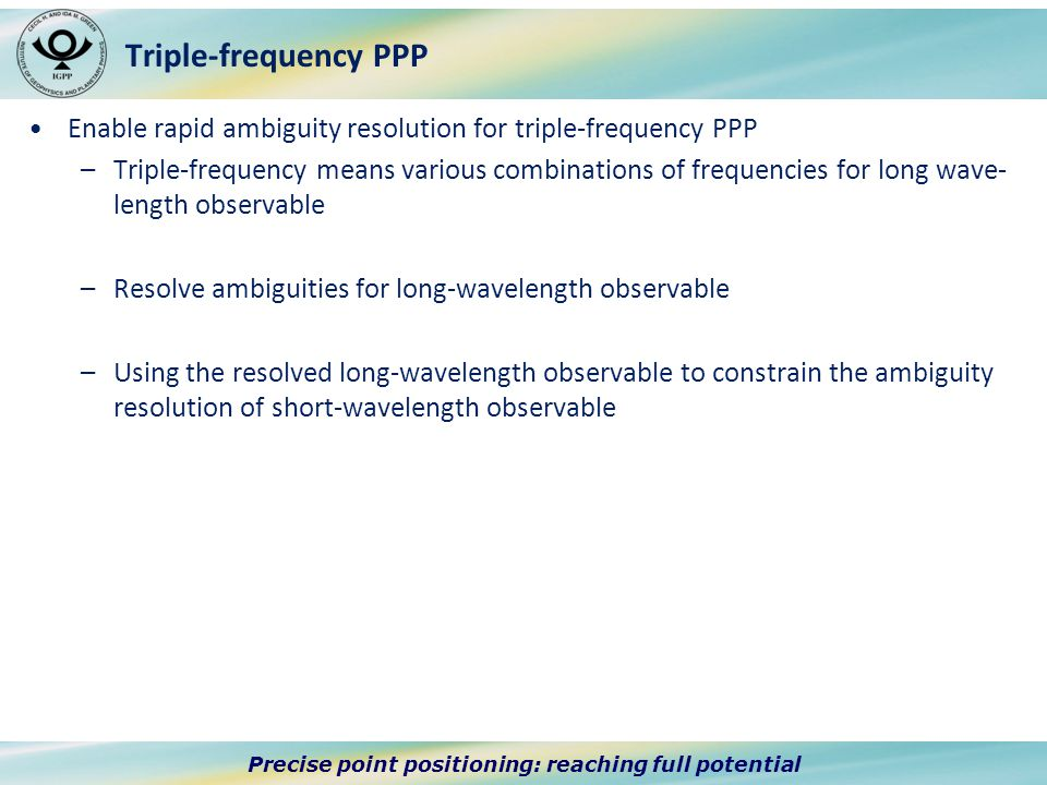 Precise point positioning: reaching full potential Triple-frequency PPP Enable rapid ambiguity resolution for triple-frequency PPP –Triple-frequency means various combinations of frequencies for long wave- length observable –Resolve ambiguities for long-wavelength observable –Using the resolved long-wavelength observable to constrain the ambiguity resolution of short-wavelength observable