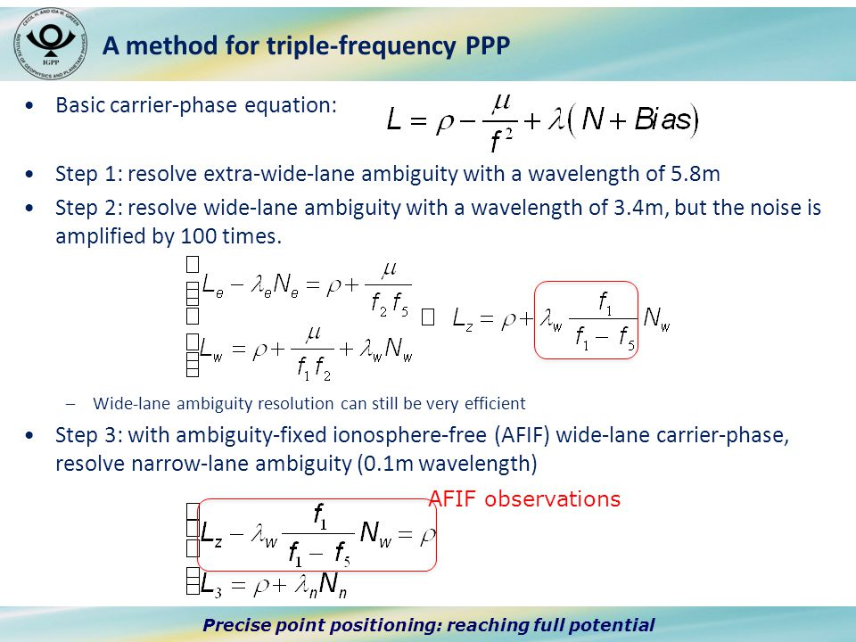Precise point positioning: reaching full potential A method for triple-frequency PPP Basic carrier-phase equation: Step 1: resolve extra-wide-lane ambiguity with a wavelength of 5.8m Step 2: resolve wide-lane ambiguity with a wavelength of 3.4m, but the noise is amplified by 100 times.