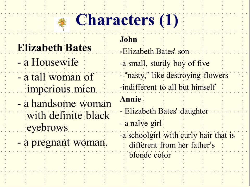 Characters (1) Elizabeth Bates - a Housewife - a tall woman of imperious mien - a handsome woman with definite black eyebrows - a pregnant woman.