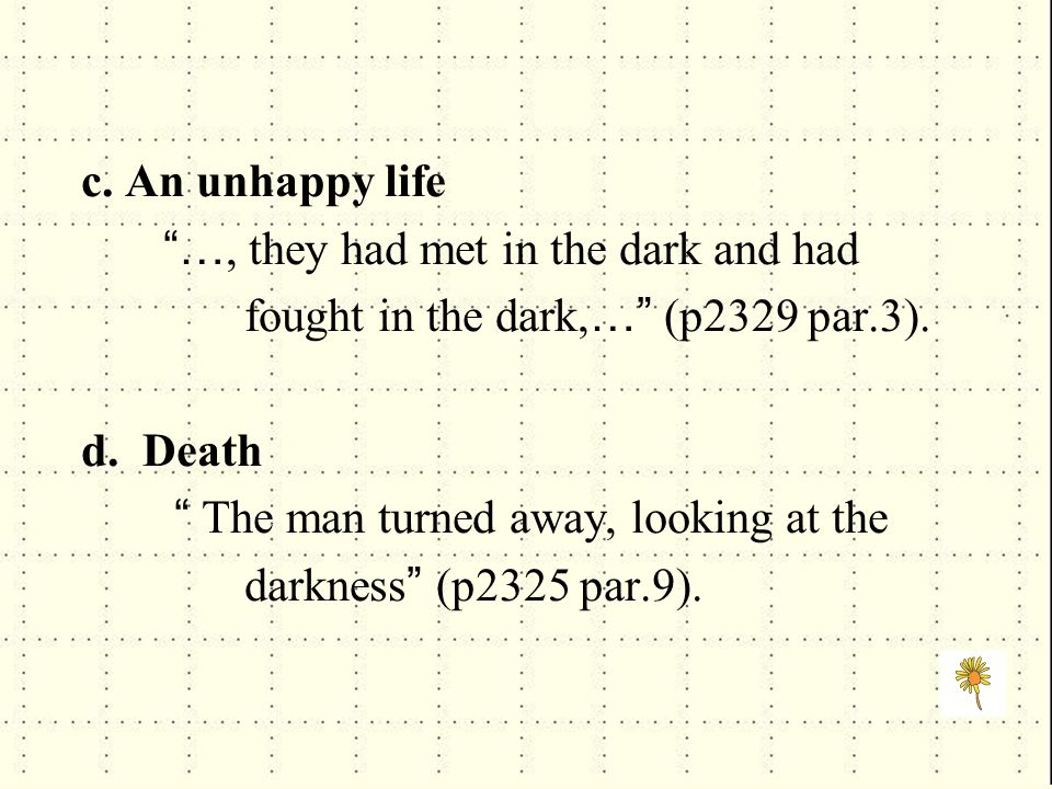 """c. An unhappy life """"…, they had met in the dark and had fought in the dark, …"""" (p2329 par.3). d. Death """" The man turned away, looking at the darkness"""