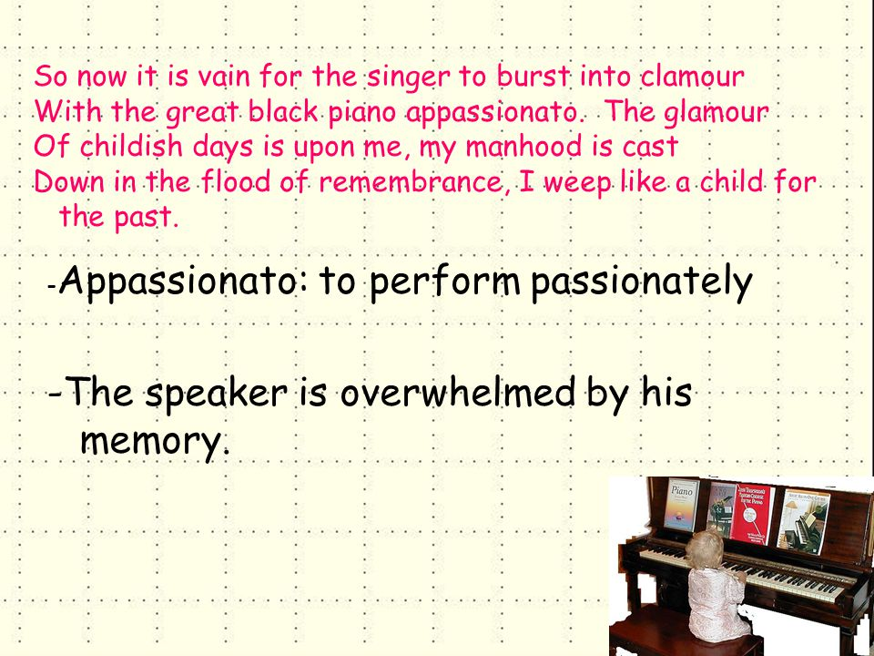 So now it is vain for the singer to burst into clamour With the great black piano appassionato.