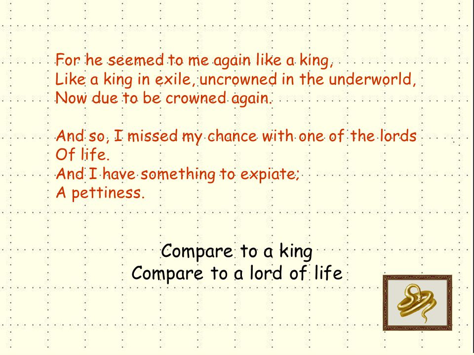 For he seemed to me again like a king, Like a king in exile, uncrowned in the underworld, Now due to be crowned again.