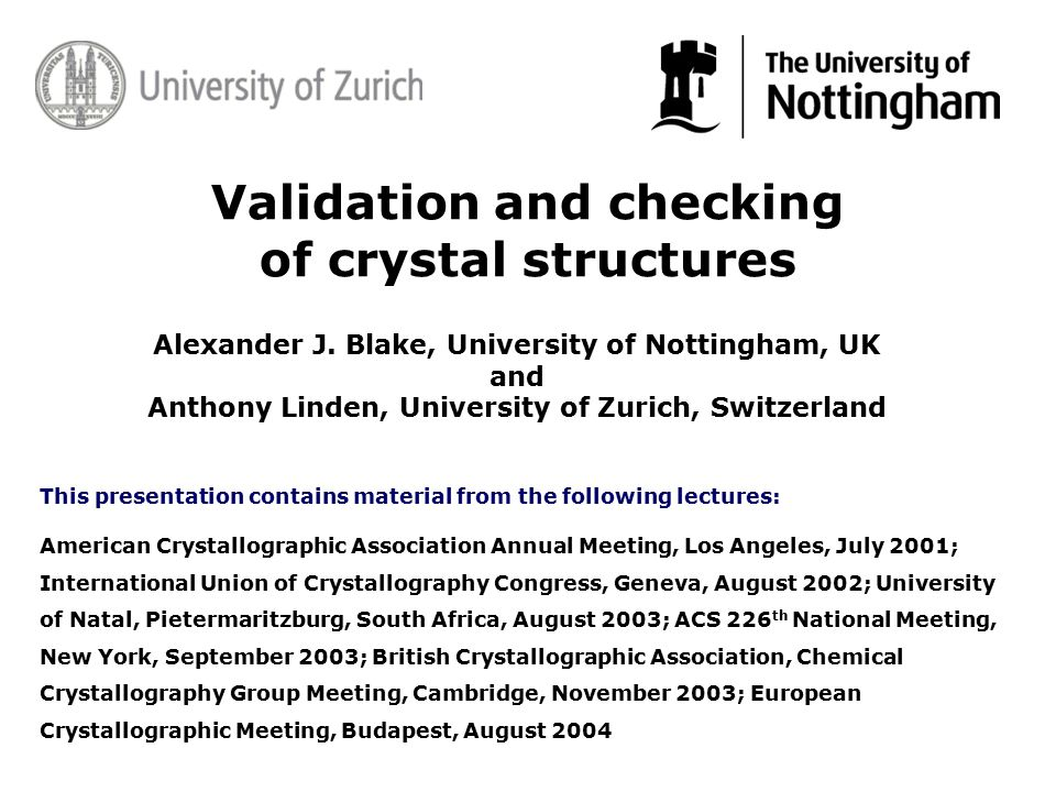 Validation and checking of crystal structures This presentation contains material from the following lectures: American Crystallographic Association Annual Meeting, Los Angeles, July 2001; International Union of Crystallography Congress, Geneva, August 2002; University of Natal, Pietermaritzburg, South Africa, August 2003; ACS 226 th National Meeting, New York, September 2003; British Crystallographic Association, Chemical Crystallography Group Meeting, Cambridge, November 2003; European Crystallographic Meeting, Budapest, August 2004 Alexander J.