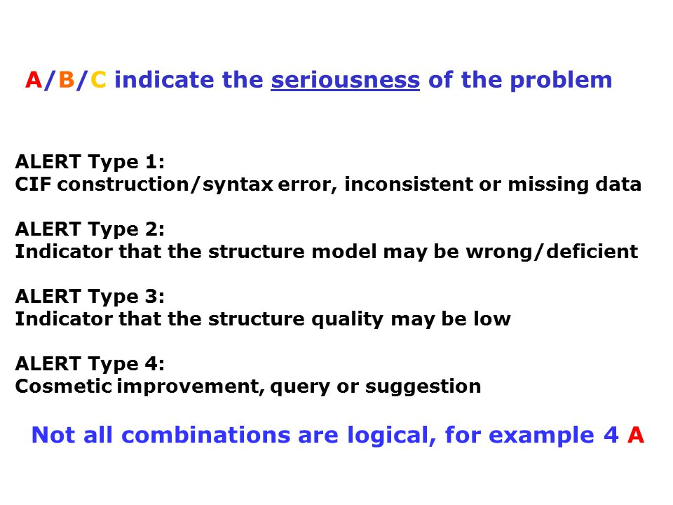 ALERT Type 1: CIF construction/syntax error, inconsistent or missing data ALERT Type 2: Indicator that the structure model may be wrong/deficient ALERT Type 3: Indicator that the structure quality may be low ALERT Type 4: Cosmetic improvement, query or suggestion A/B/C indicate the seriousness of the problem Not all combinations are logical, for example 4 A