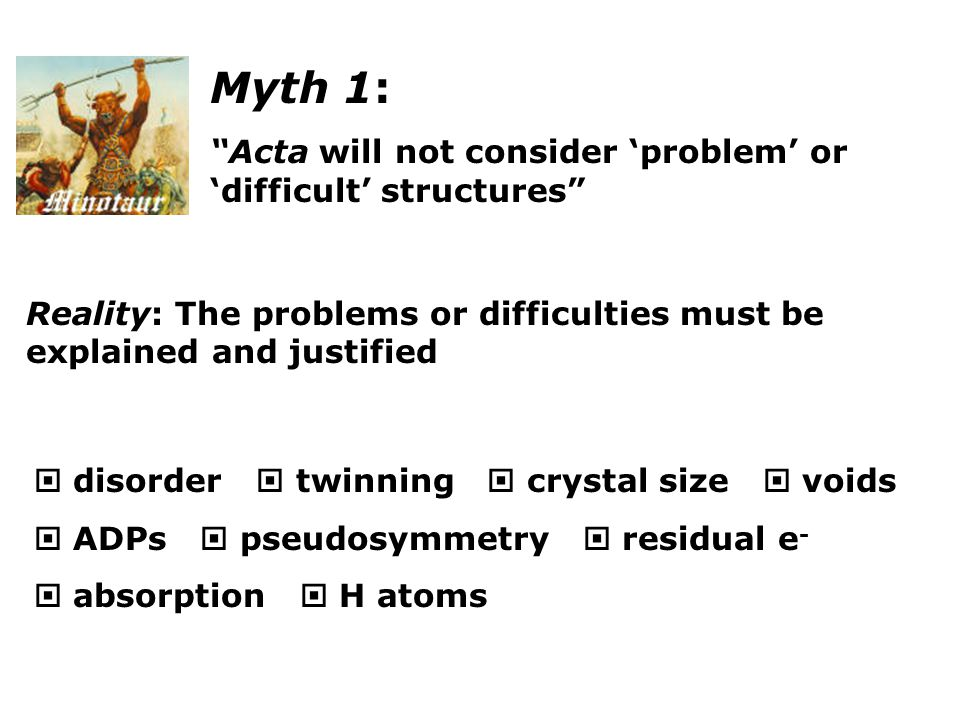 Myth 1: Acta will not consider 'problem' or 'difficult' structures Reality: The problems or difficulties must be explained and justified  disorder  twinning  crystal size  voids  ADPs  pseudosymmetry  residual e -  absorption  H atoms