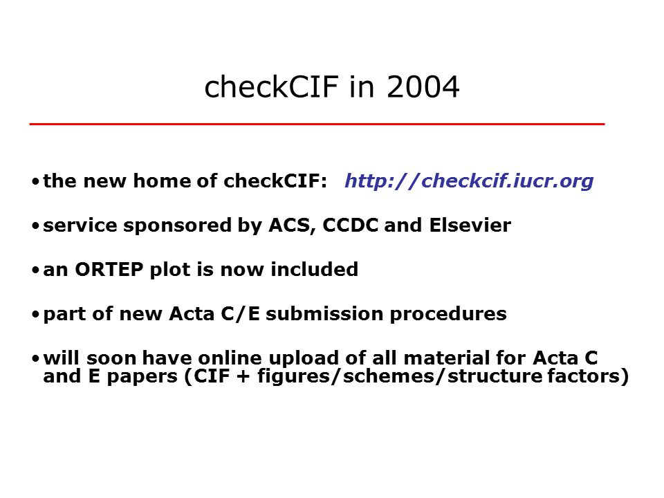 checkCIF in 2004 the new home of checkCIF: http://checkcif.iucr.org service sponsored by ACS, CCDC and Elsevier an ORTEP plot is now included part of new Acta C/E submission procedures will soon have online upload of all material for Acta C and E papers (CIF + figures/schemes/structure factors)