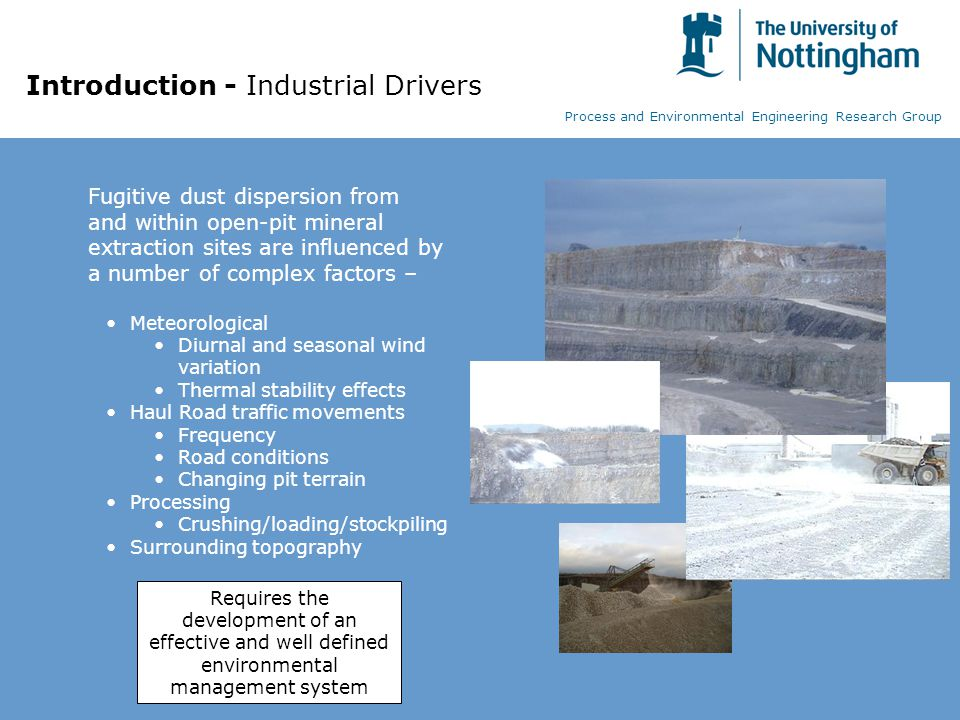 Introduction - Industrial Drivers Fugitive dust dispersion from and within open-pit mineral extraction sites are influenced by a number of complex factors – Meteorological Diurnal and seasonal wind variation Thermal stability effects Haul Road traffic movements Frequency Road conditions Changing pit terrain Processing Crushing/loading/stockpiling Surrounding topography Requires the development of an effective and well defined environmental management system Process and Environmental Engineering Research Group
