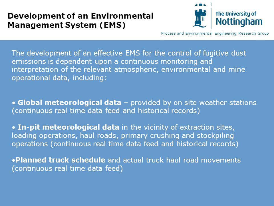Development of an Environmental Management System (EMS) The development of an effective EMS for the control of fugitive dust emissions is dependent upon a continuous monitoring and interpretation of the relevant atmospheric, environmental and mine operational data, including: Global meteorological data – provided by on site weather stations (continuous real time data feed and historical records) In-pit meteorological data in the vicinity of extraction sites, loading operations, haul roads, primary crushing and stockpiling operations (continuous real time data feed and historical records) Planned truck schedule and actual truck haul road movements (continuous real time data feed) Process and Environmental Engineering Research Group