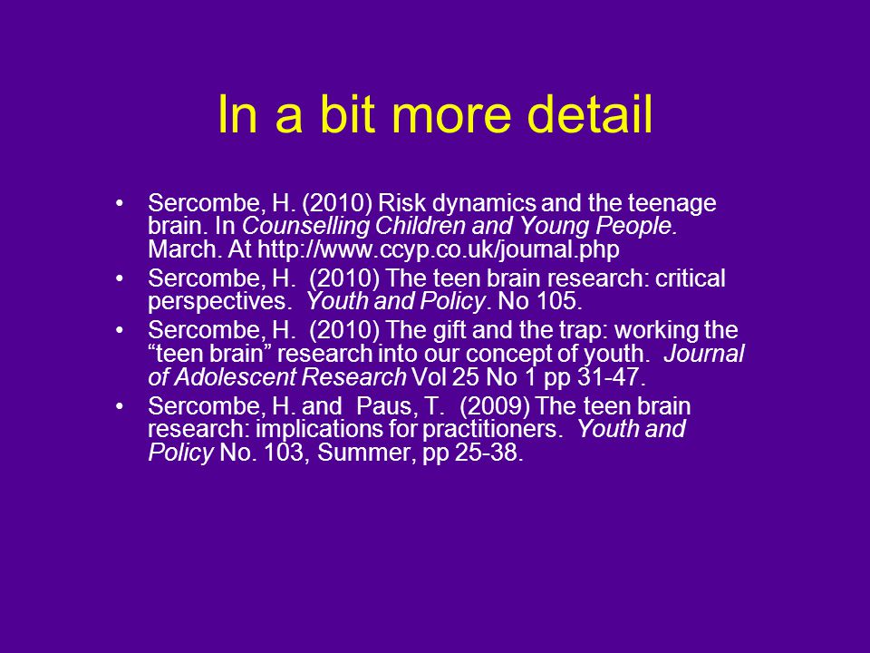 In a bit more detail Sercombe, H. (2010) Risk dynamics and the teenage brain. In Counselling Children and Young People. March. At http://www.ccyp.co.u