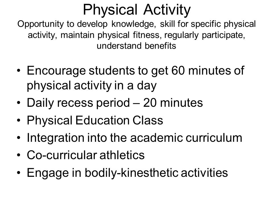 Physical Activity Opportunity to develop knowledge, skill for specific physical activity, maintain physical fitness, regularly participate, understand benefits Encourage students to get 60 minutes of physical activity in a day Daily recess period – 20 minutes Physical Education Class Integration into the academic curriculum Co-curricular athletics Engage in bodily-kinesthetic activities