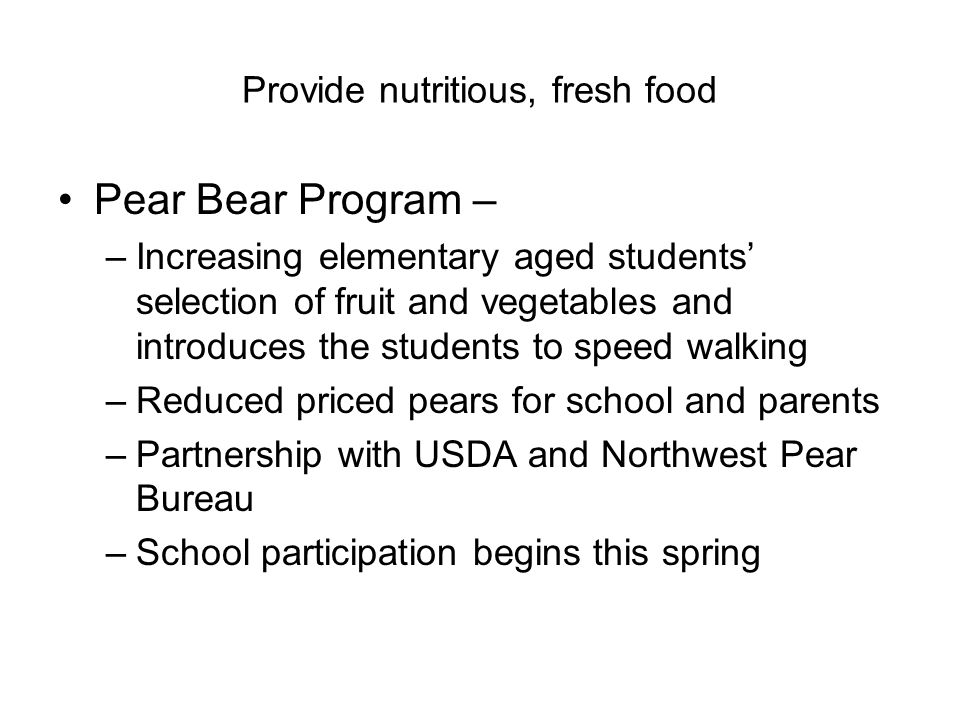 Provide nutritious, fresh food Pear Bear Program – –Increasing elementary aged students' selection of fruit and vegetables and introduces the students to speed walking –Reduced priced pears for school and parents –Partnership with USDA and Northwest Pear Bureau –School participation begins this spring