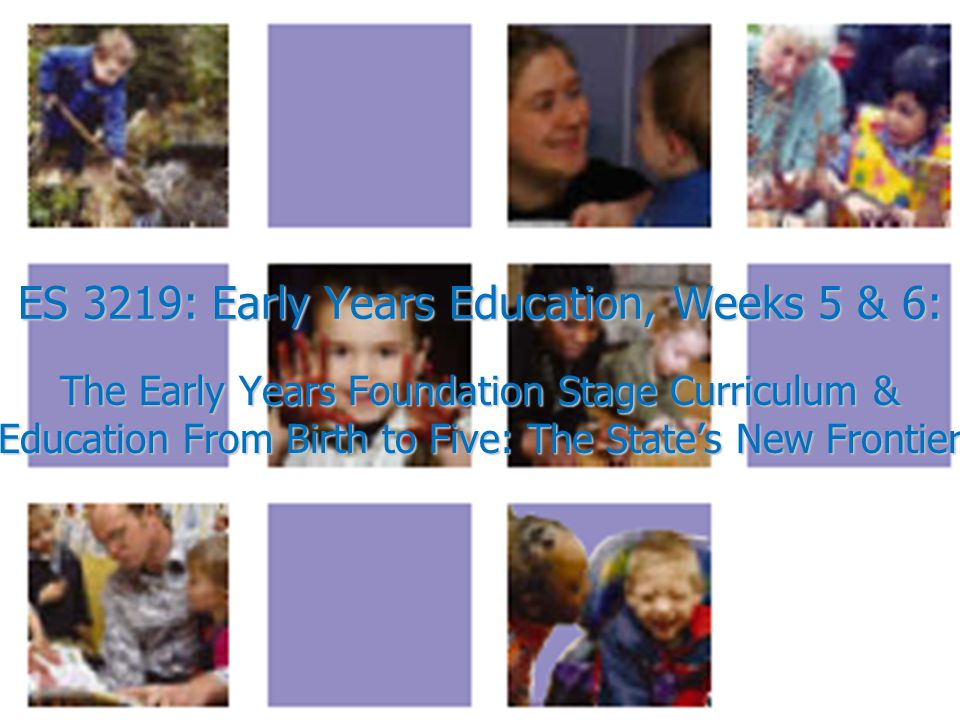 ES 3219: Early Years Education, Weeks 5 & 6: The Early Years Foundation Stage Curriculum & Education From Birth to Five: The State's New Frontier