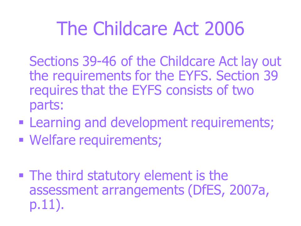 The Childcare Act 2006 Sections 39-46 of the Childcare Act lay out the requirements for the EYFS.