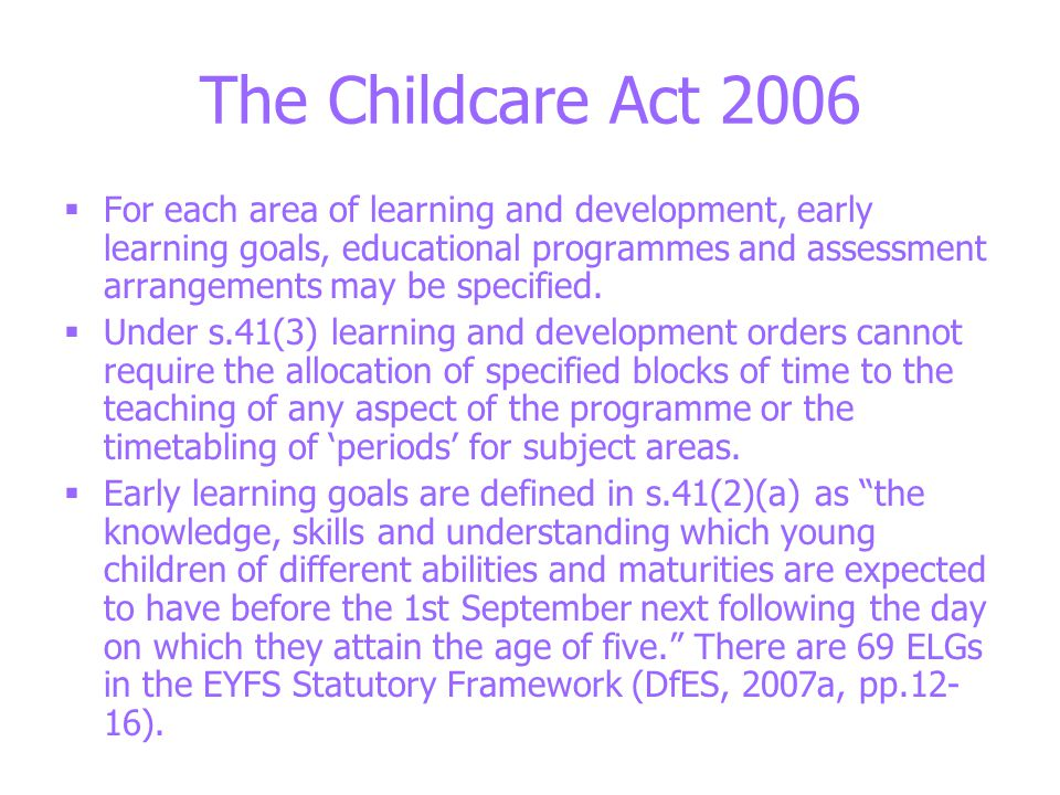 The Childcare Act 2006  For each area of learning and development, early learning goals, educational programmes and assessment arrangements may be specified.