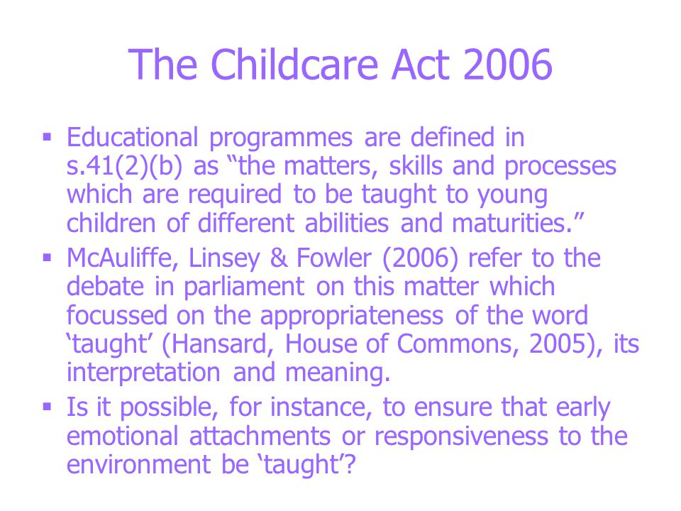The Childcare Act 2006  Educational programmes are defined in s.41(2)(b) as the matters, skills and processes which are required to be taught to young children of different abilities and maturities.  McAuliffe, Linsey & Fowler (2006) refer to the debate in parliament on this matter which focussed on the appropriateness of the word 'taught' (Hansard, House of Commons, 2005), its interpretation and meaning.