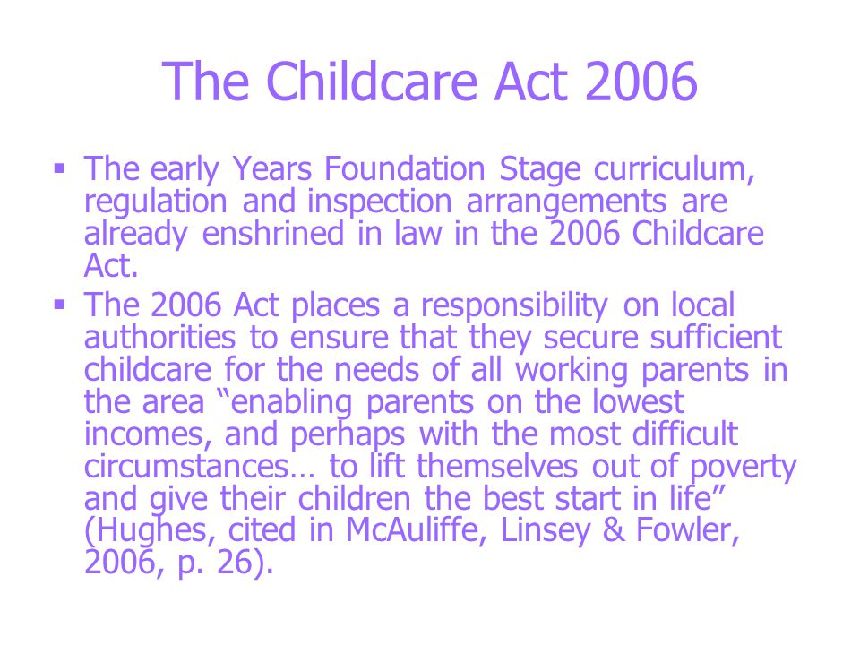 The Childcare Act 2006  The early Years Foundation Stage curriculum, regulation and inspection arrangements are already enshrined in law in the 2006 Childcare Act.