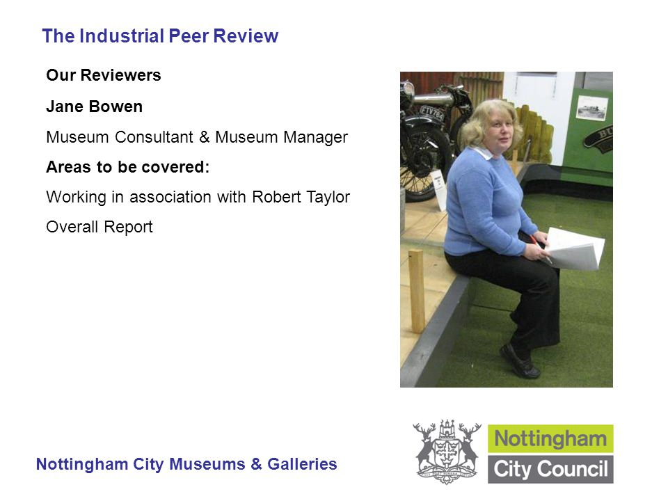 The Industrial Peer Review Nottingham City Museums & Galleries Our Reviewers Jane Bowen Museum Consultant & Museum Manager Areas to be covered: Working in association with Robert Taylor Overall Report