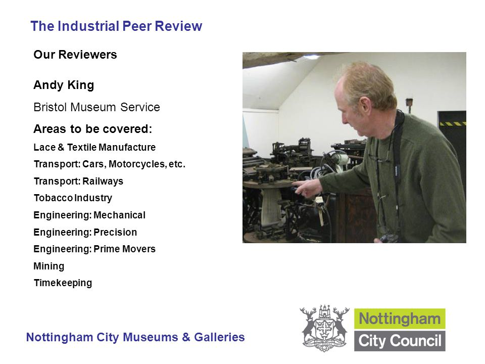 The Industrial Peer Review Nottingham City Museums & Galleries Our Reviewers Andy King Bristol Museum Service Areas to be covered: Lace & Textile Manufacture Transport: Cars, Motorcycles, etc.