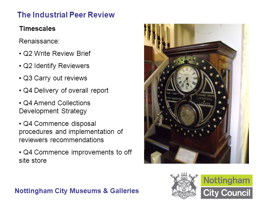 The Industrial Peer Review Nottingham City Museums & Galleries Timescales Renaissance: Q2 Write Review Brief Q2 Identify Reviewers Q3 Carry out reviews Q4 Delivery of overall report Q4 Amend Collections Development Strategy Q4 Commence disposal procedures and implementation of reviewers recommendations Q4 Commence improvements to off site store