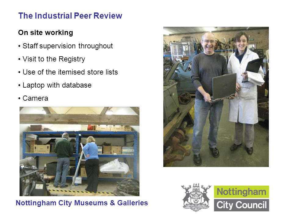 The Industrial Peer Review Nottingham City Museums & Galleries On site working Staff supervision throughout Visit to the Registry Use of the itemised store lists Laptop with database Camera