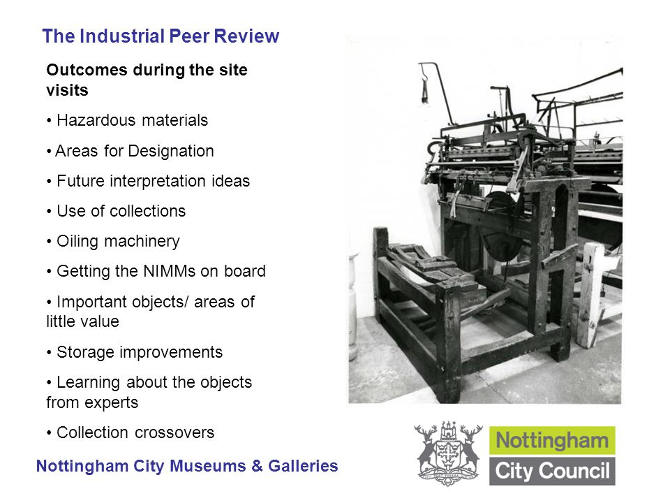 The Industrial Peer Review Nottingham City Museums & Galleries Outcomes during the site visits Hazardous materials Areas for Designation Future interpretation ideas Use of collections Oiling machinery Getting the NIMMs on board Important objects/ areas of little value Storage improvements Learning about the objects from experts Collection crossovers