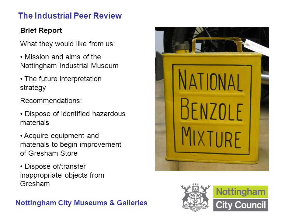 The Industrial Peer Review Nottingham City Museums & Galleries Brief Report What they would like from us: Mission and aims of the Nottingham Industrial Museum The future interpretation strategy Recommendations: Dispose of identified hazardous materials Acquire equipment and materials to begin improvement of Gresham Store Dispose of/transfer inappropriate objects from Gresham