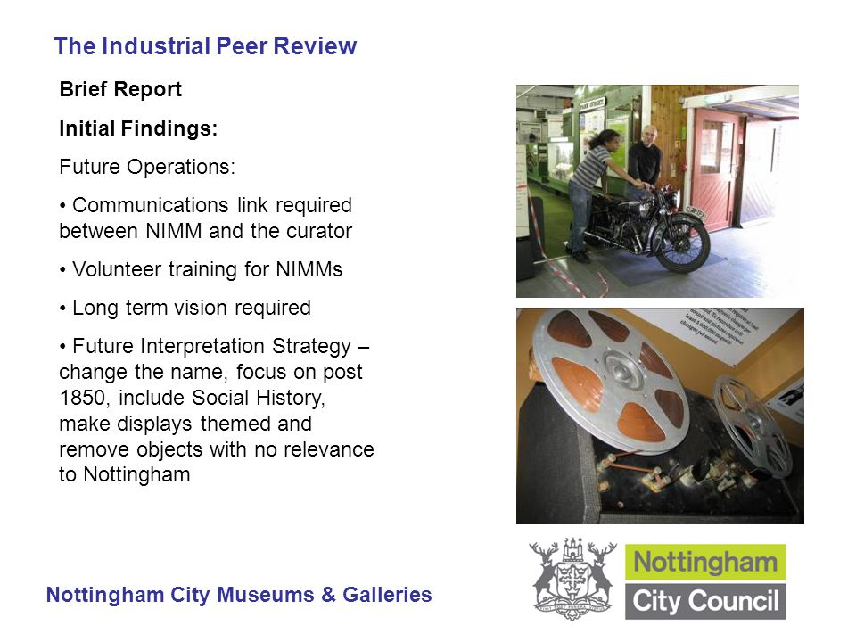 The Industrial Peer Review Nottingham City Museums & Galleries Brief Report Initial Findings: Future Operations: Communications link required between NIMM and the curator Volunteer training for NIMMs Long term vision required Future Interpretation Strategy – change the name, focus on post 1850, include Social History, make displays themed and remove objects with no relevance to Nottingham