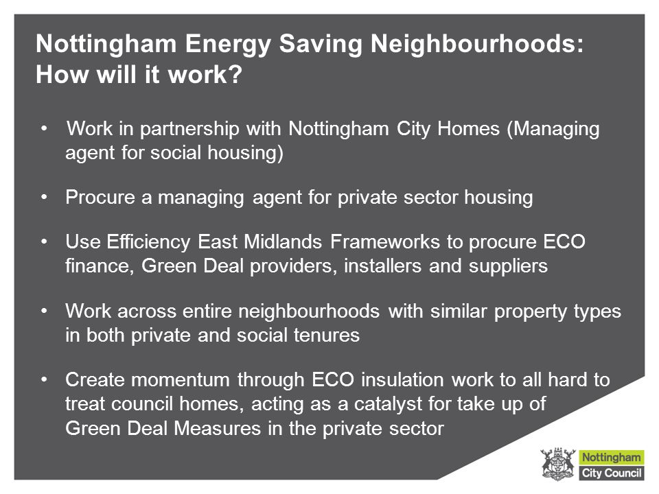 Work in partnership with Nottingham City Homes (Managing agent for social housing) Procure a managing agent for private sector housing Use Efficiency East Midlands Frameworks to procure ECO finance, Green Deal providers, installers and suppliers Work across entire neighbourhoods with similar property types in both private and social tenures Create momentum through ECO insulation work to all hard to treat council homes, acting as a catalyst for take up of Green Deal Measures in the private sector Nottingham Energy Saving Neighbourhoods: How will it work