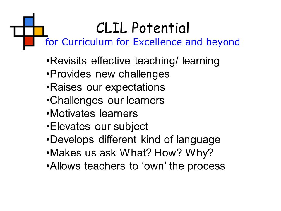 CLIL Potential for Curriculum for Excellence and beyond Revisits effective teaching/ learning Provides new challenges Raises our expectations Challenges our learners Motivates learners Elevates our subject Develops different kind of language Makes us ask What.