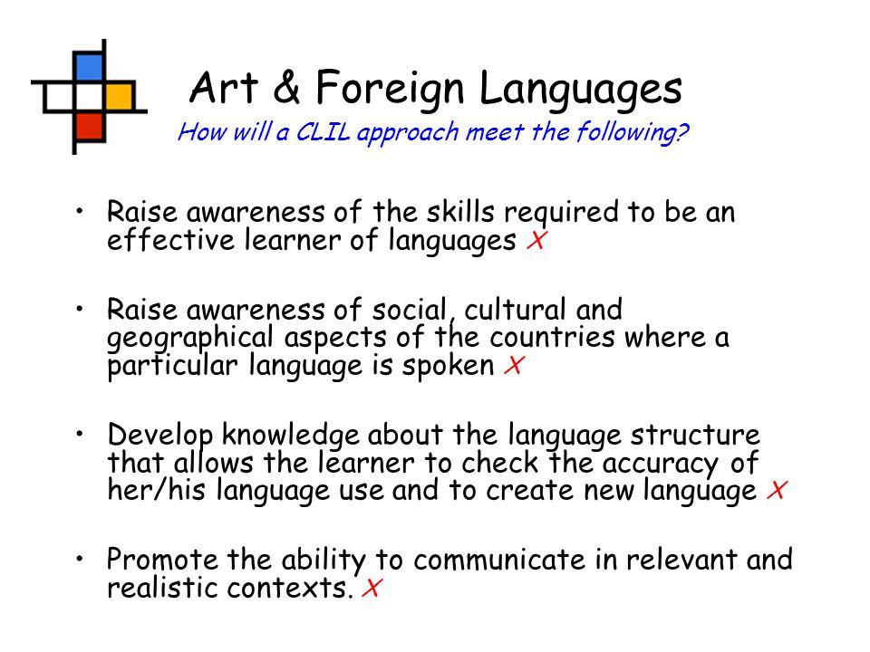 Art & Foreign Languages Raise awareness of the skills required to be an effective learner of languages X Raise awareness of social, cultural and geographical aspects of the countries where a particular language is spoken X Develop knowledge about the language structure that allows the learner to check the accuracy of her/his language use and to create new language X Promote the ability to communicate in relevant and realistic contexts.