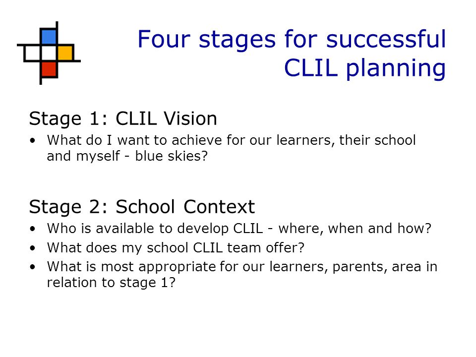 Four stages for successful CLIL planning Stage 1: CLIL Vision What do I want to achieve for our learners, their school and myself - blue skies.