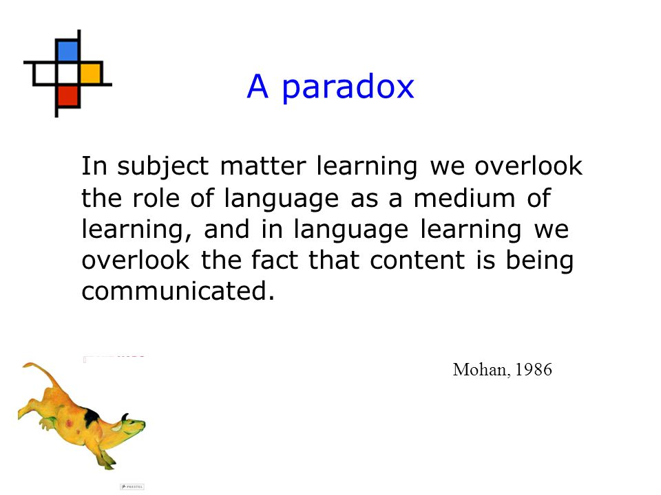 A paradox In subject matter learning we overlook the role of language as a medium of learning, and in language learning we overlook the fact that content is being communicated.