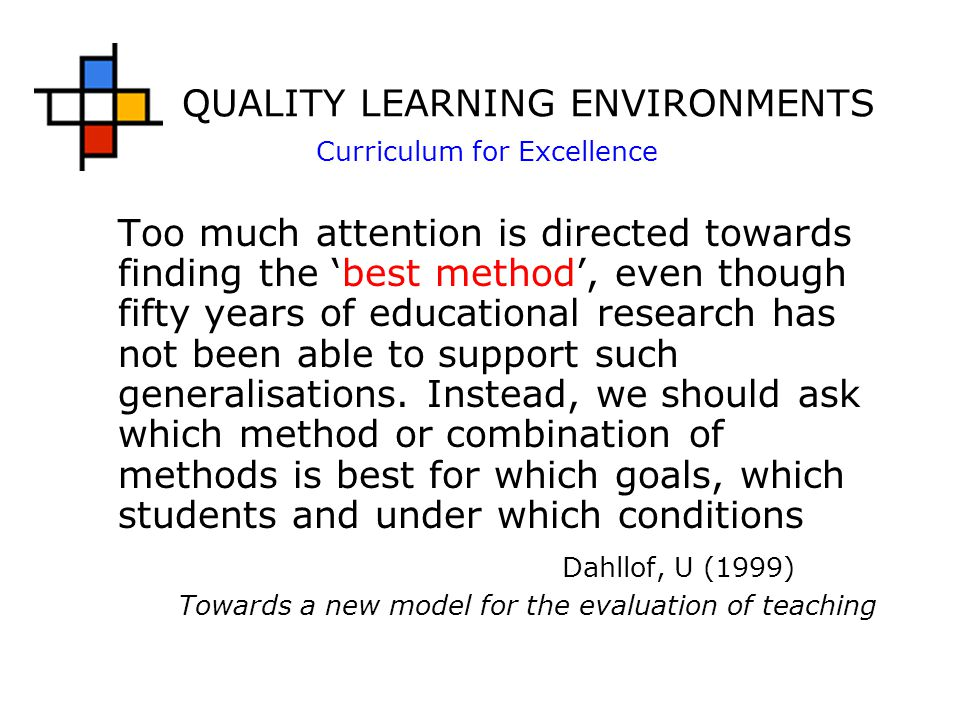 QUALITY LEARNING ENVIRONMENTS Curriculum for Excellence Too much attention is directed towards finding the 'best method', even though fifty years of educational research has not been able to support such generalisations.