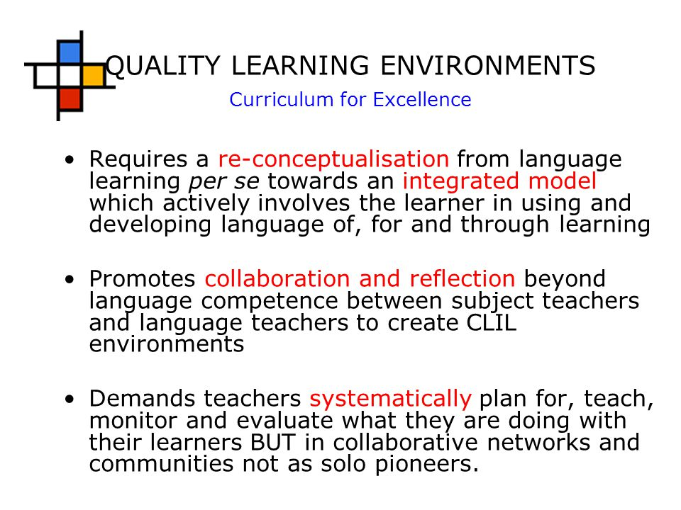 QUALITY LEARNING ENVIRONMENTS Curriculum for Excellence Requires a re-conceptualisation from language learning per se towards an integrated model which actively involves the learner in using and developing language of, for and through learning Promotes collaboration and reflection beyond language competence between subject teachers and language teachers to create CLIL environments Demands teachers systematically plan for, teach, monitor and evaluate what they are doing with their learners BUT in collaborative networks and communities not as solo pioneers.