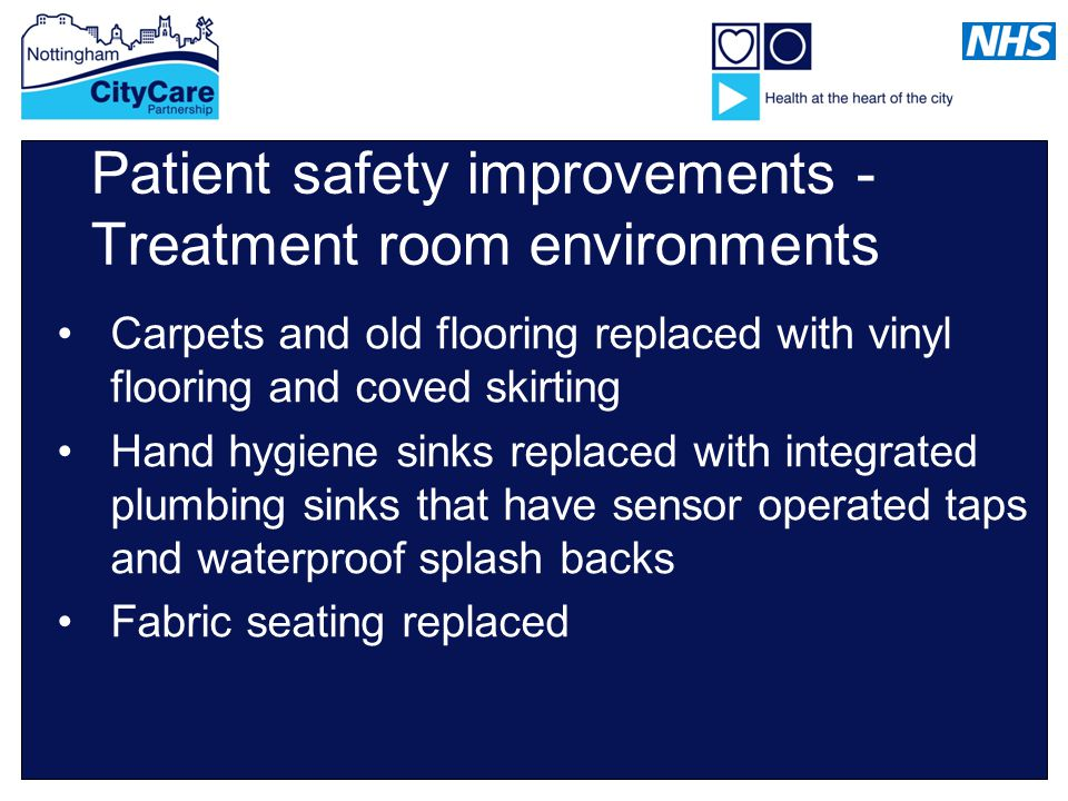 Patient safety improvements - Treatment room environments Carpets and old flooring replaced with vinyl flooring and coved skirting Hand hygiene sinks replaced with integrated plumbing sinks that have sensor operated taps and waterproof splash backs Fabric seating replaced