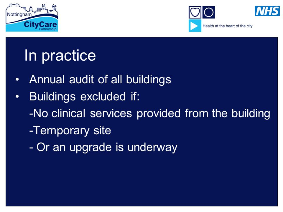 In practice Annual audit of all buildings Buildings excluded if: -No clinical services provided from the building -Temporary site - Or an upgrade is underway