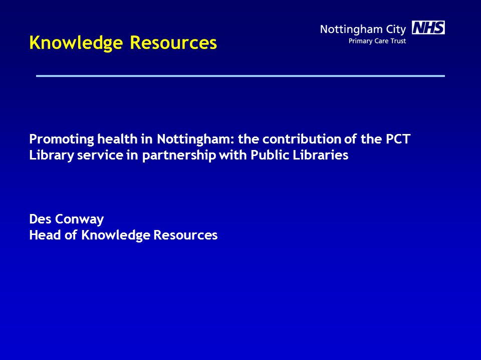 Knowledge Resources Promoting health in Nottingham: the contribution of the PCT Library service in partnership with Public Libraries Des Conway Head of Knowledge Resources