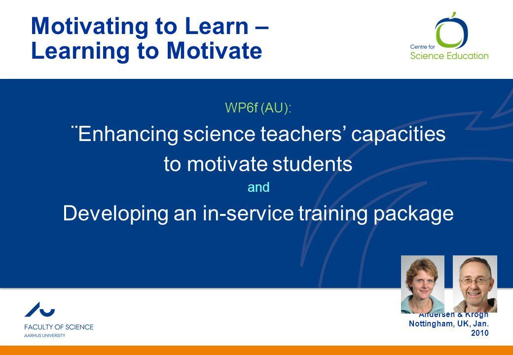 Anden information Andersen & Krogh Nottingham, UK, Jan. 2010 Motivating to Learn – Learning to Motivate WP6f (AU): ¨Enhancing science teachers' capaci