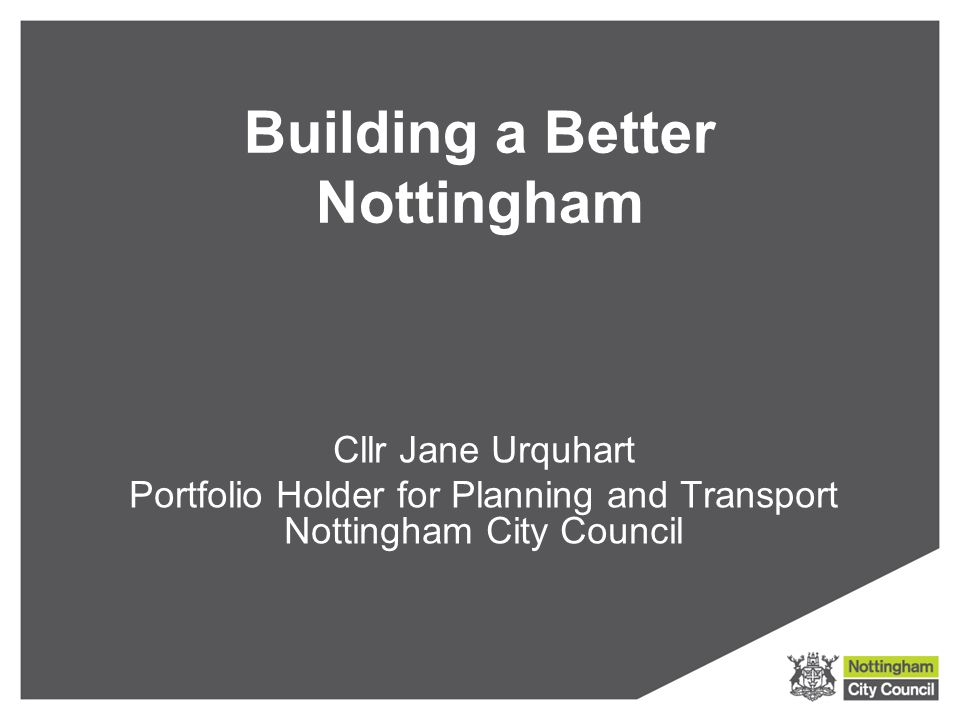 Building a Better Nottingham Cllr Jane Urquhart Portfolio Holder for Planning and Transport Nottingham City Council