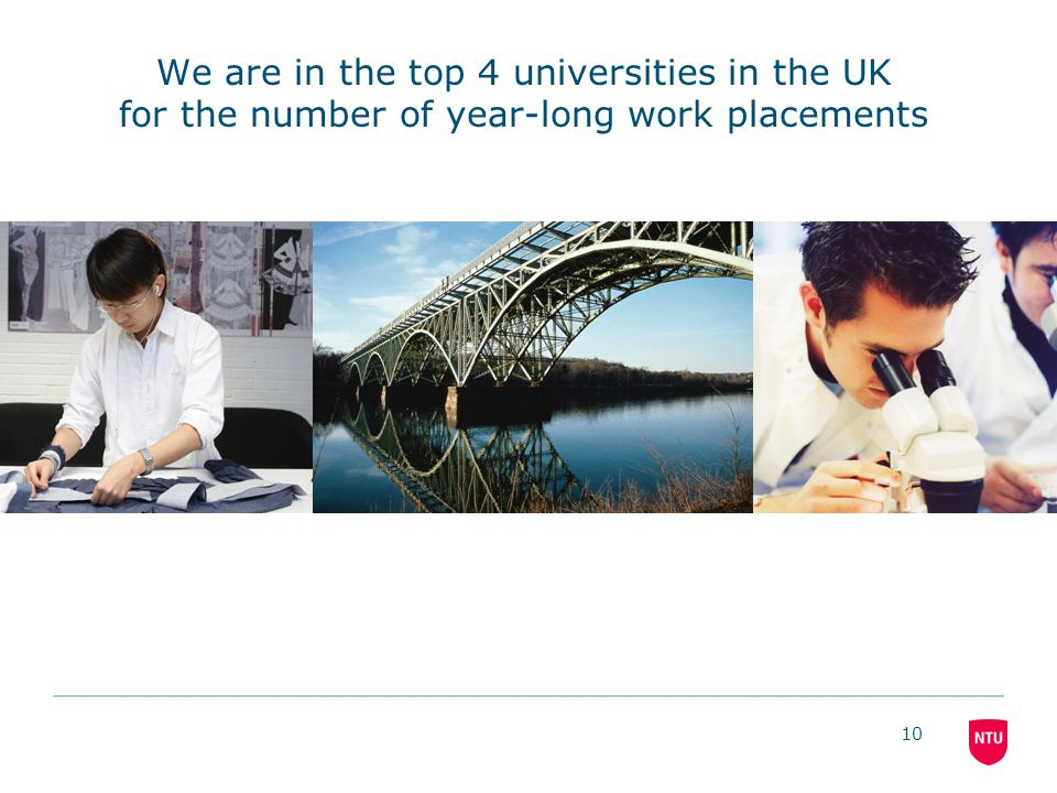 10 We are in the top 4 universities in the UK for the number of year-long work placements