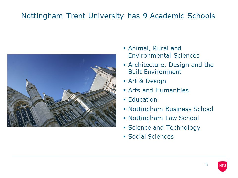 5 Nottingham Trent University has 9 Academic Schools  Animal, Rural and Environmental Sciences  Architecture, Design and the Built Environment  Art & Design  Arts and Humanities  Education  Nottingham Business School  Nottingham Law School  Science and Technology  Social Sciences
