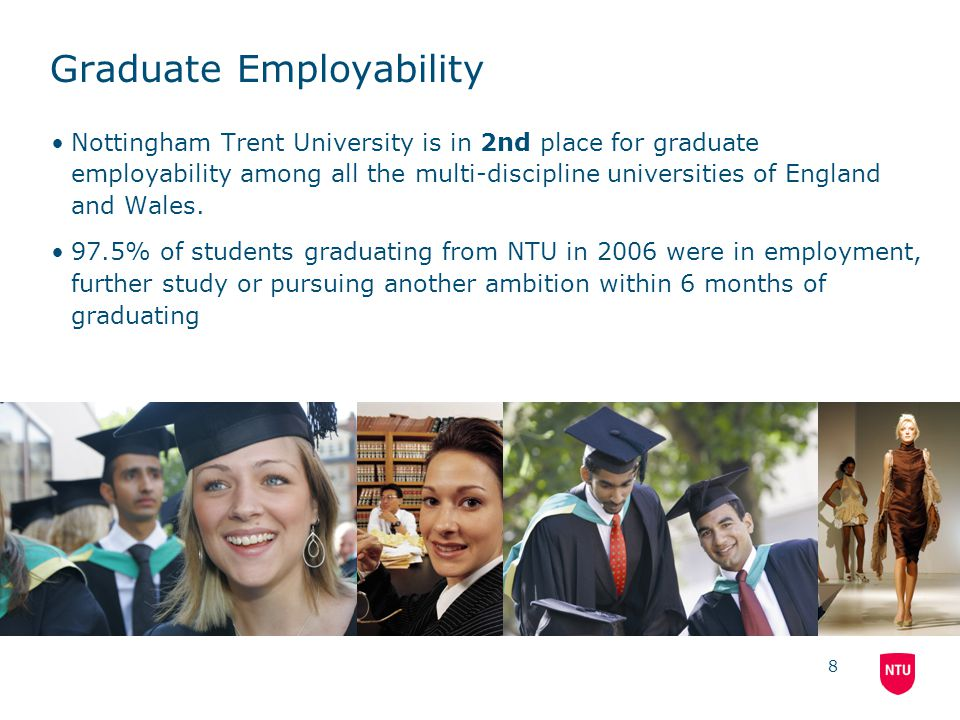 8 Graduate Employability Nottingham Trent University is in 2nd place for graduate employability among all the multi-discipline universities of England and Wales.