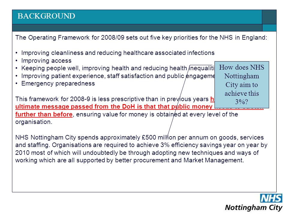 BACKGROUND The Operating Framework for 2008/09 sets out five key priorities for the NHS in England: Improving cleanliness and reducing healthcare associated infections Improving access Keeping people well, improving health and reducing health inequalities Improving patient experience, staff satisfaction and public engagement Emergency preparedness This framework for 2008-9 is less prescriptive than in previous years however the ultimate message passed from the DoH is that that public money needs to stretch further than before, ensuring value for money is obtained at every level of the organisation.