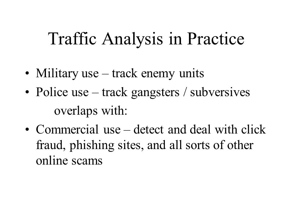 Traffic Analysis in Practice Military use – track enemy units Police use – track gangsters / subversives overlaps with: Commercial use – detect and deal with click fraud, phishing sites, and all sorts of other online scams
