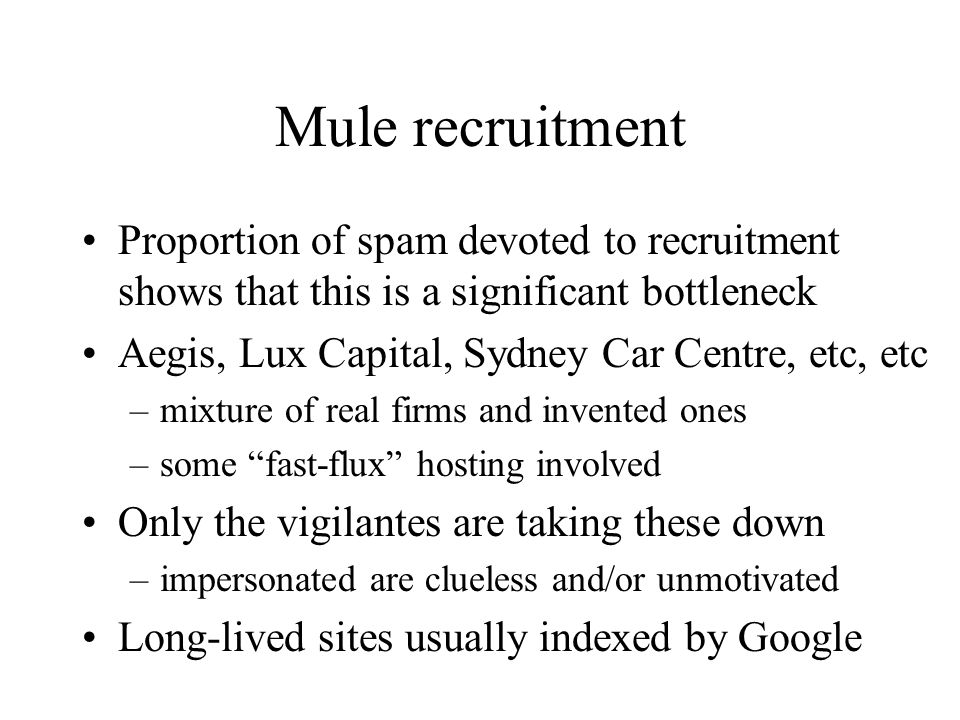 Mule recruitment Proportion of spam devoted to recruitment shows that this is a significant bottleneck Aegis, Lux Capital, Sydney Car Centre, etc, etc –mixture of real firms and invented ones –some fast-flux hosting involved Only the vigilantes are taking these down –impersonated are clueless and/or unmotivated Long-lived sites usually indexed by Google