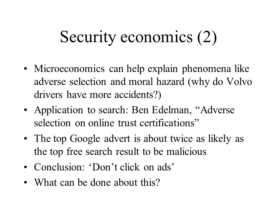 Security economics (2) Microeconomics can help explain phenomena like adverse selection and moral hazard (why do Volvo drivers have more accidents ) Application to search: Ben Edelman, Adverse selection on online trust certifications The top Google advert is about twice as likely as the top free search result to be malicious Conclusion: 'Don't click on ads' What can be done about this